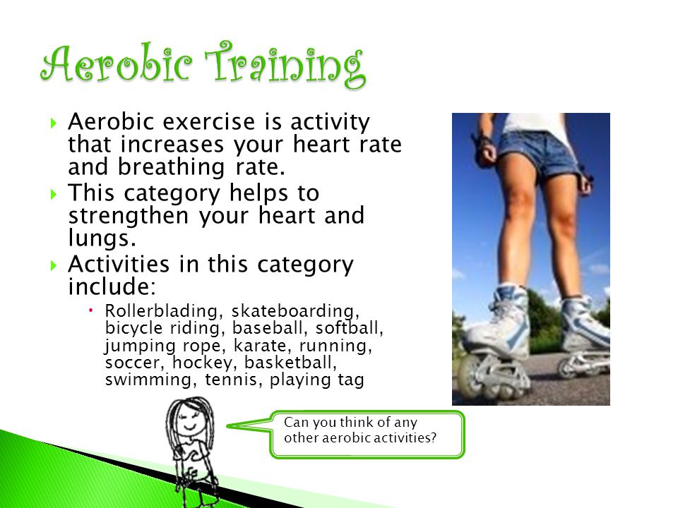  Aerobic exercise is activity that increases your heart rate and breathing rate.