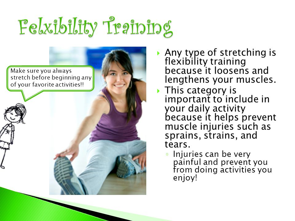  Any type of stretching is flexibility training because it loosens and lengthens your muscles.