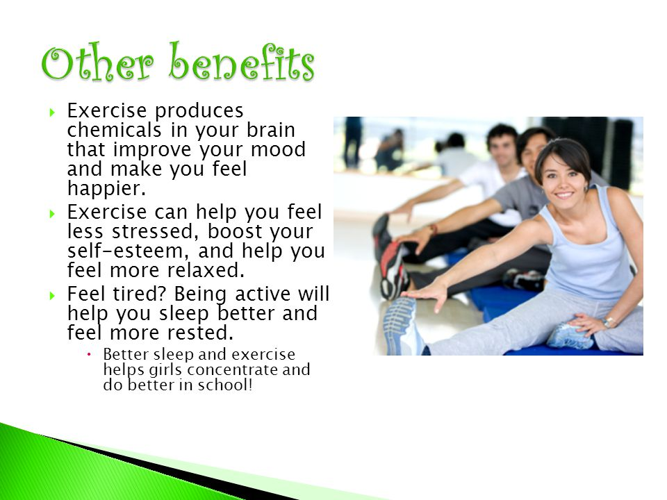  Exercise produces chemicals in your brain that improve your mood and make you feel happier.