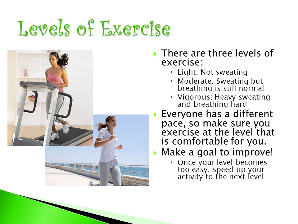  There are three levels of exercise:  Light: Not sweating  Moderate: Sweating but breathing is still normal  Vigorous: Heavy sweating and breathing hard  Everyone has a different pace, so make sure you exercise at the level that is comfortable for you.