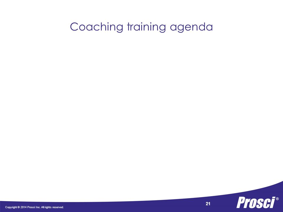 Copyright © 2014 Prosci Inc. All rights reserved. 21 Coaching training agenda