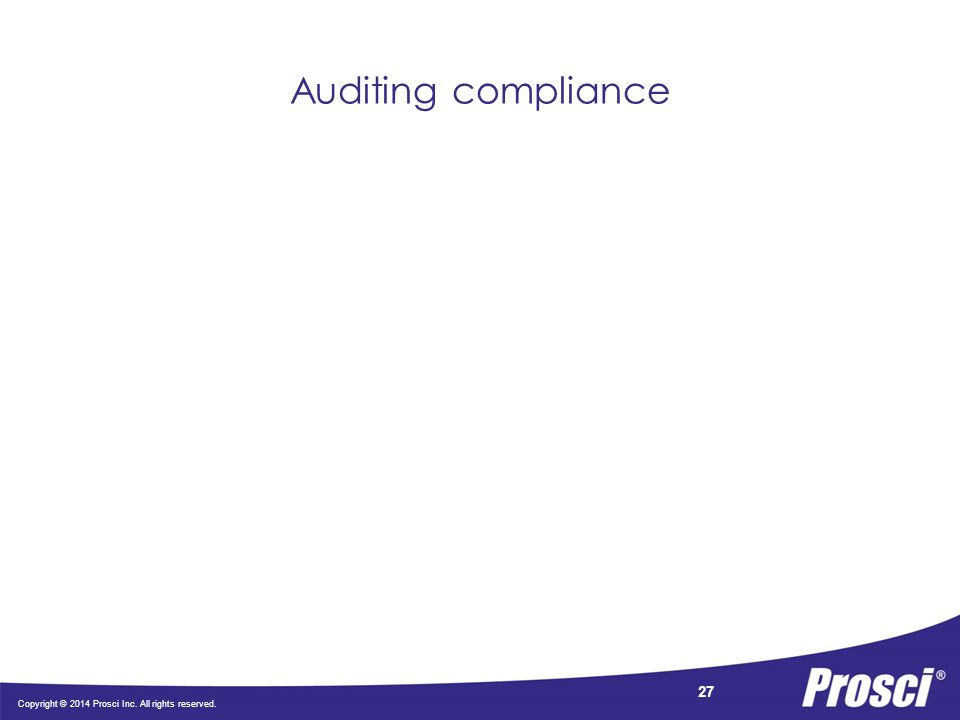 Copyright © 2014 Prosci Inc. All rights reserved. 27 Auditing compliance
