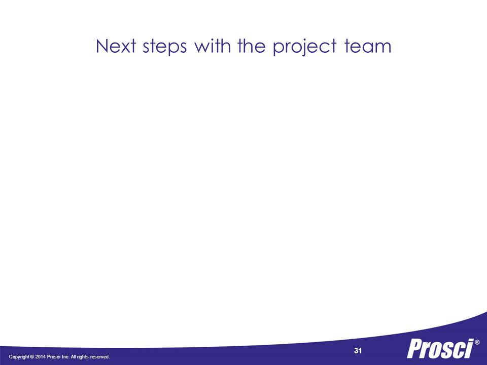 Copyright © 2014 Prosci Inc. All rights reserved. 31 Next steps with the project team