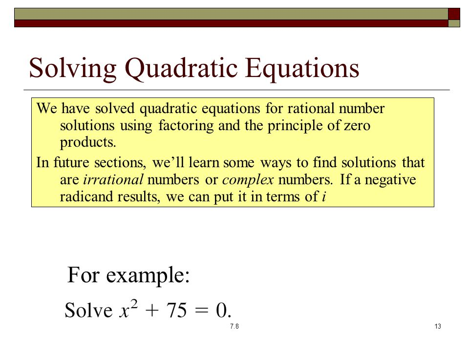 Solving Quadratic Equations We have solved quadratic equations for rational number solutions using factoring and the principle of zero products.