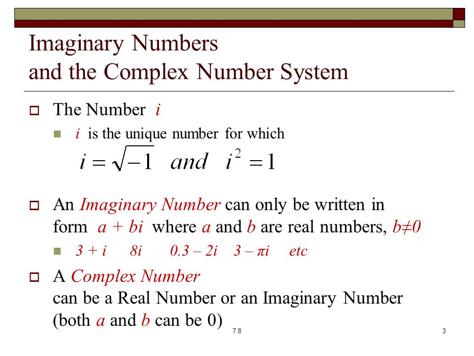 Imaginary Numbers and the Complex Number System  The Number i i is the unique number for which  An Imaginary Number can only be written in form a + bi where a and b are real numbers, b≠0 3 + i 8i 0.3 – 2i 3 – πi etc  A Complex Number can be a Real Number or an Imaginary Number (both a and b can be 0) 7.83