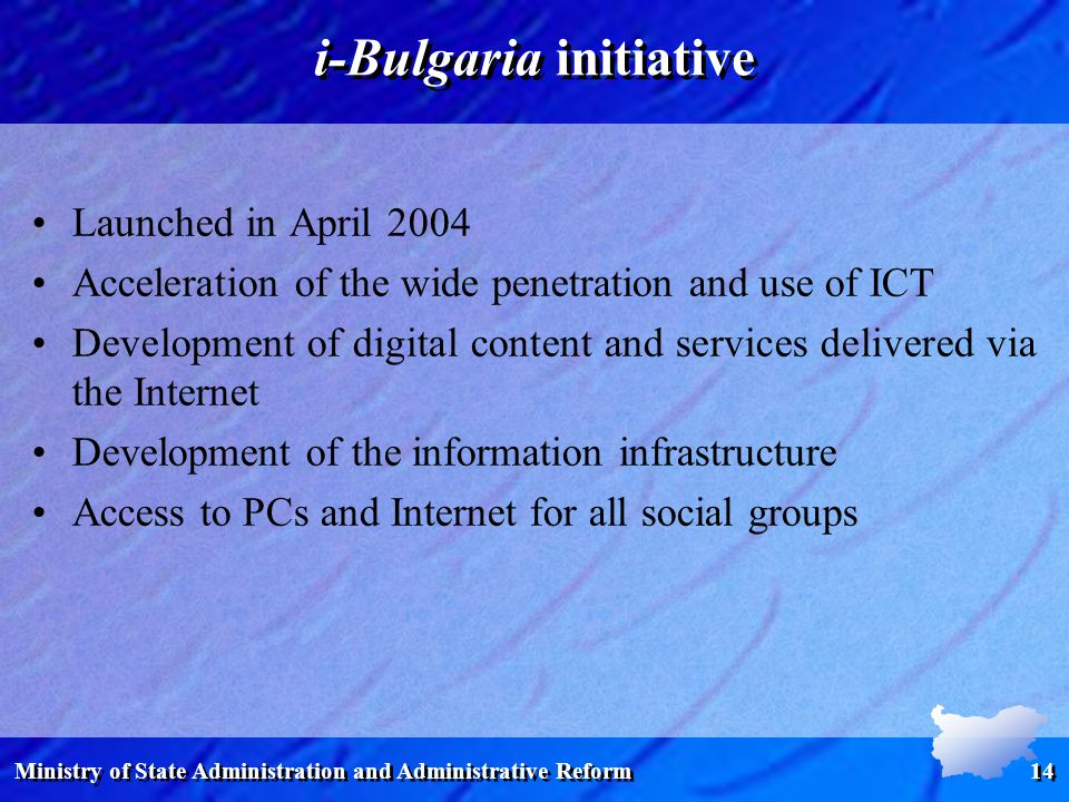 Ministry of State Administration and Administrative Reform 14 i-Bulgaria initiative Launched in April 2004 Acceleration of the wide penetration and use of ICT Development of digital content and services delivered via the Internet Development of the information infrastructure Access to PCs and Internet for all social groups