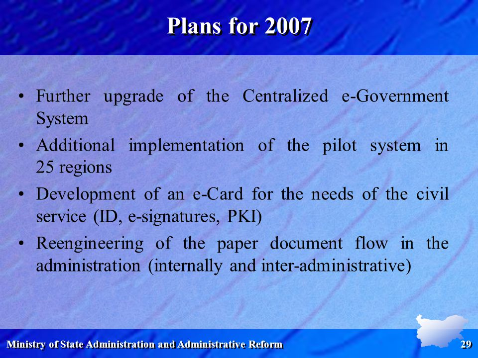 Ministry of State Administration and Administrative Reform 29 Plans for 2007 Further upgrade of the Centralized e-Government System Additional implementation of the pilot system in 25 regions Development of an e-Card for the needs of the civil service (ID, e-signatures, PKI) Reengineering of the paper document flow in the administration (internally and inter-administrative)