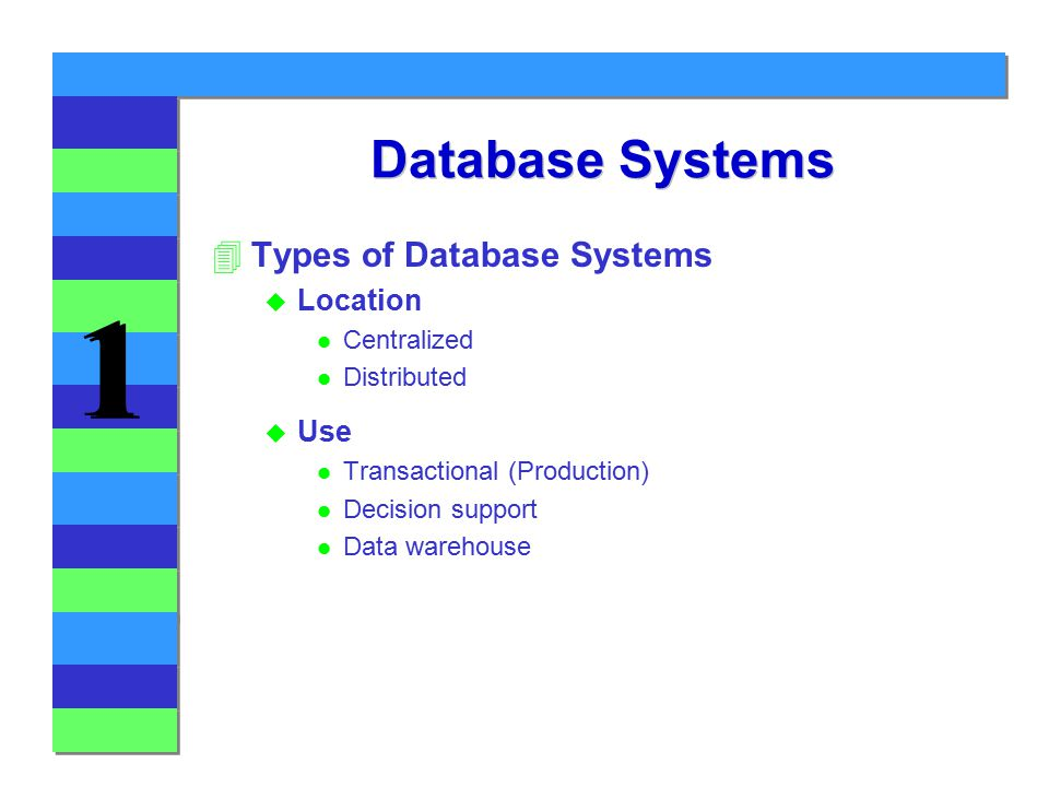 1 1 Database Systems 4Types of Database Systems u Location l Centralized l Distributed u Use l Transactional (Production) l Decision support l Data warehouse