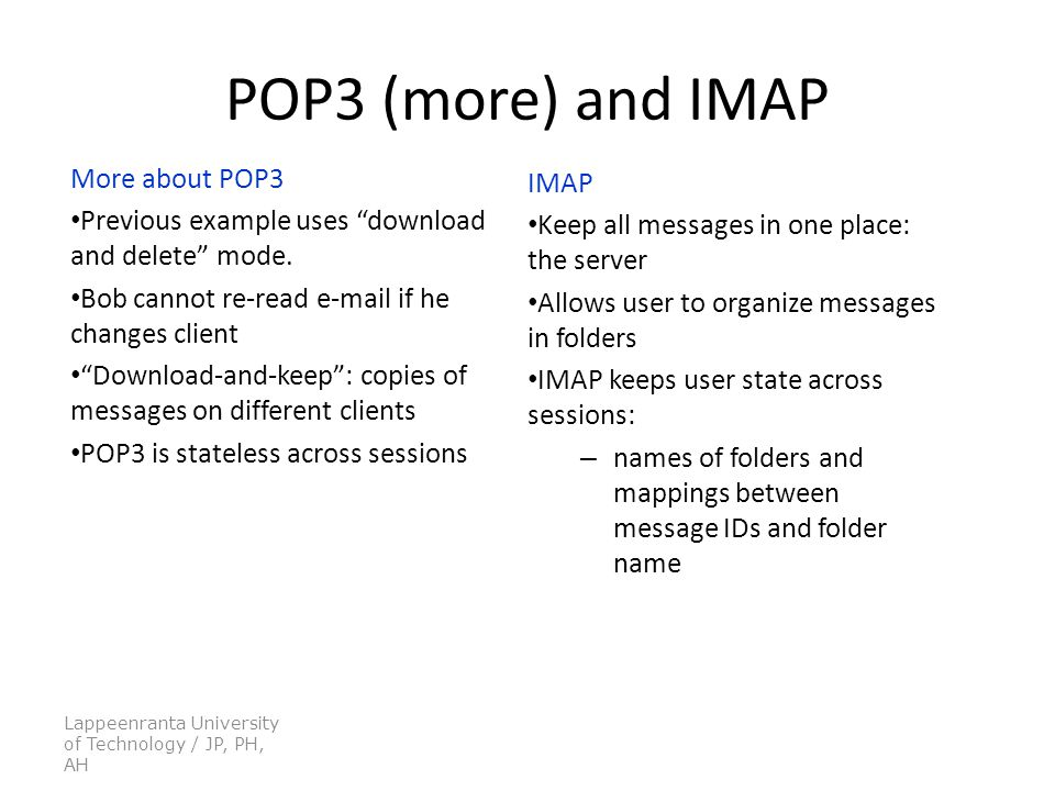 Lappeenranta University of Technology / JP, PH, AH POP3 (more) and IMAP More about POP3 Previous example uses download and delete mode.