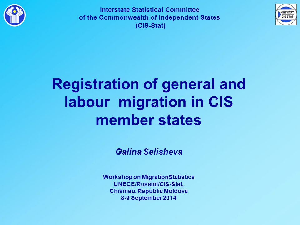 Interstate Statistical Committee of the Commonwealth of Independent States (CIS-Stat) Registration of general and labour migration in CIS member states Galina Selisheva Workshop on MigrationStatistics UNECE/Russtat/CIS-Stat, Chisinau, Republic Moldova 8-9 September 2014