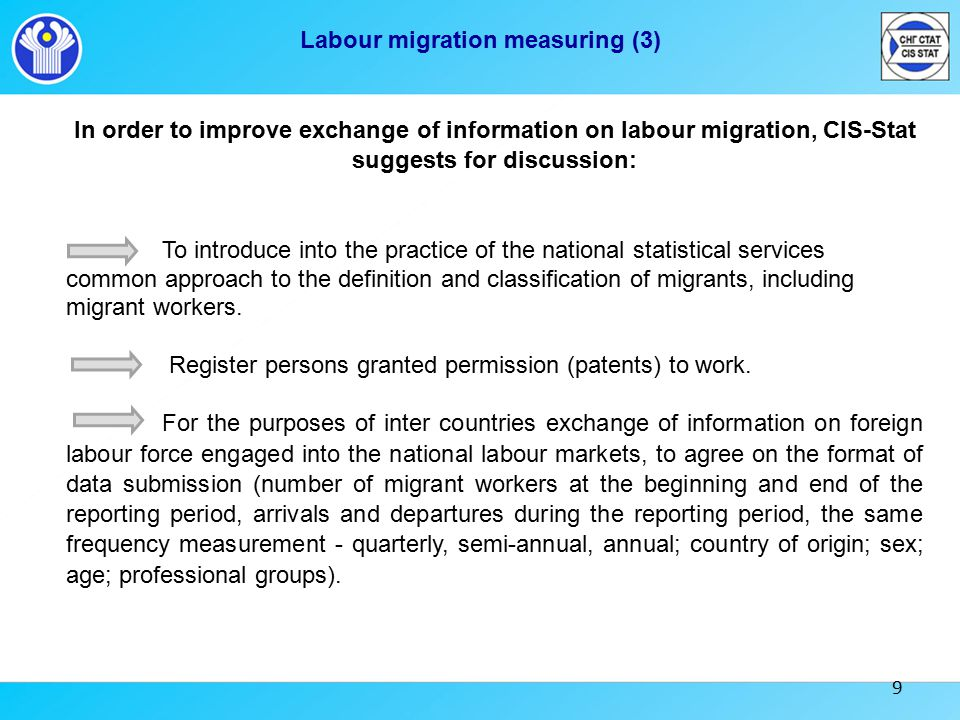 9 Labour migration measuring (3) In order to improve exchange of information on labour migration, CIS-Stat suggests for discussion: To introduce into the practice of the national statistical services common approach to the definition and classification of migrants, including migrant workers.
