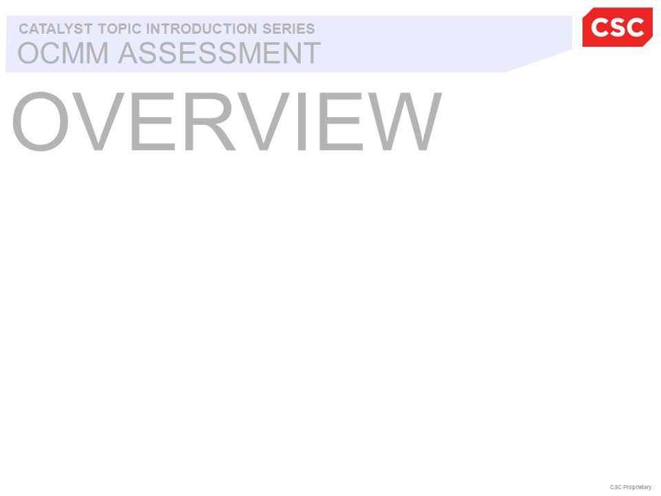 OCMM ASSESSMENT CATALYST TOPIC INTRODUCTION SERIES CSC Proprietary OVERVIEW