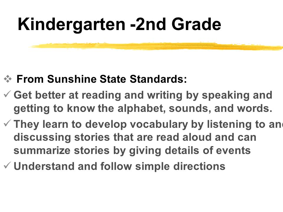 Kindergarten -2nd Grade  From Sunshine State Standards: Get better at reading and writing by speaking and getting to know the alphabet, sounds, and words.
