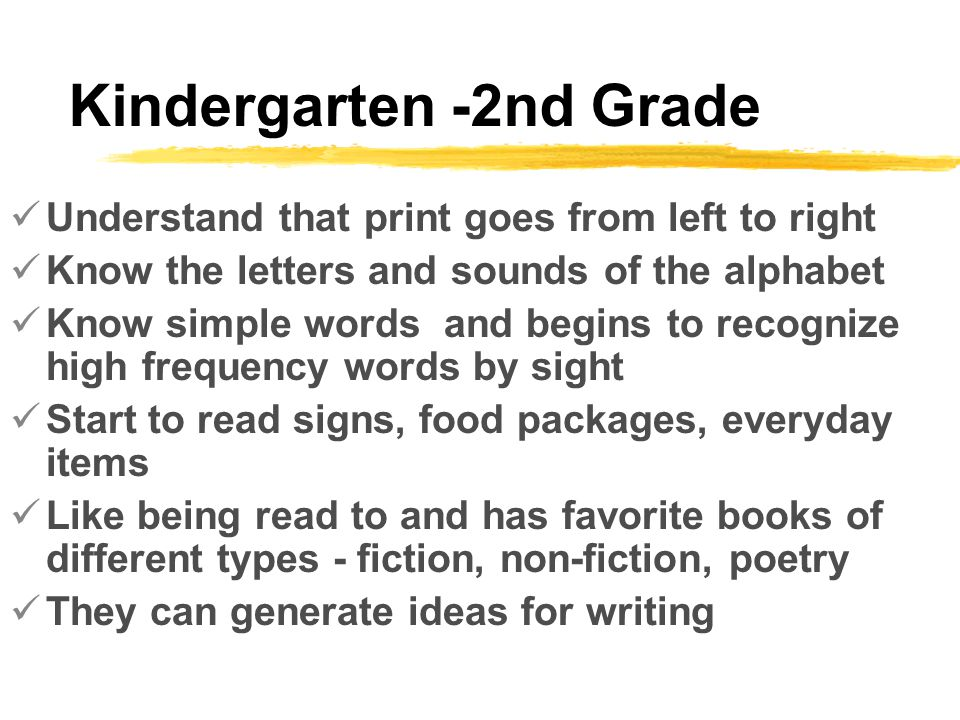 Kindergarten -2nd Grade Understand that print goes from left to right Know the letters and sounds of the alphabet Know simple words and begins to recognize high frequency words by sight Start to read signs, food packages, everyday items Like being read to and has favorite books of different types - fiction, non-fiction, poetry They can generate ideas for writing