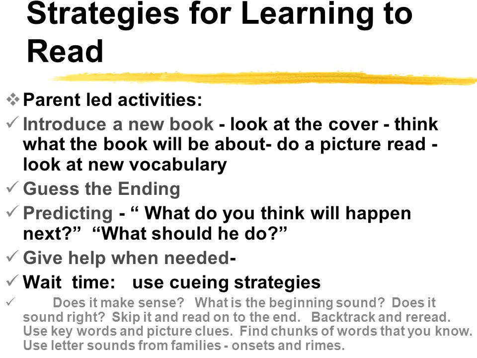 Strategies for Learning to Read  Parent led activities: Introduce a new book - look at the cover - think what the book will be about- do a picture read - look at new vocabulary Guess the Ending Predicting - What do you think will happen next What should he do Give help when needed- Wait time: use cueing strategies Does it make sense.