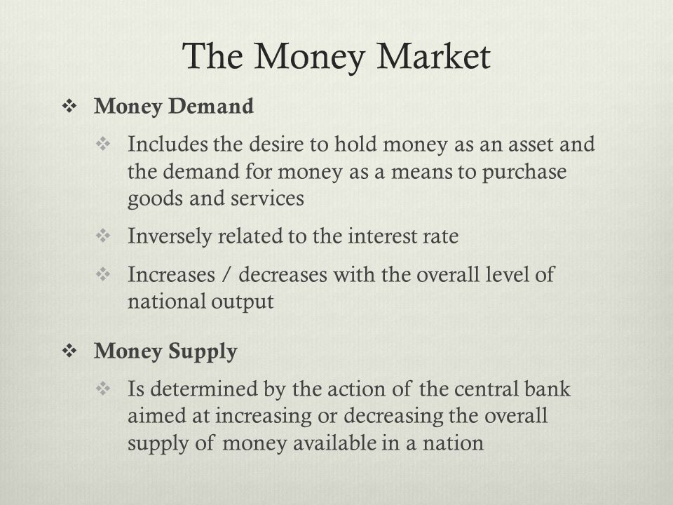 The Money Market  Money Demand  Includes the desire to hold money as an asset and the demand for money as a means to purchase goods and services  Inversely related to the interest rate  Increases / decreases with the overall level of national output  Money Supply  Is determined by the action of the central bank aimed at increasing or decreasing the overall supply of money available in a nation