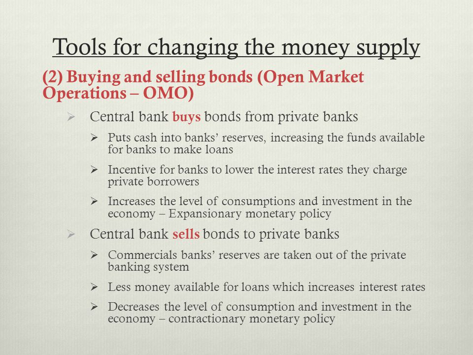 Tools for changing the money supply (2) Buying and selling bonds (Open Market Operations – OMO)  Central bank buys bonds from private banks  Puts cash into banks' reserves, increasing the funds available for banks to make loans  Incentive for banks to lower the interest rates they charge private borrowers  Increases the level of consumptions and investment in the economy – Expansionary monetary policy  Central bank sells bonds to private banks  Commercials banks' reserves are taken out of the private banking system  Less money available for loans which increases interest rates  Decreases the level of consumption and investment in the economy – contractionary monetary policy