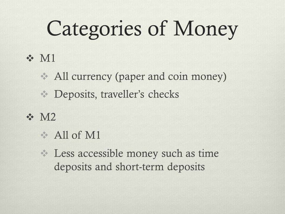 Categories of Money  M1  All currency (paper and coin money)  Deposits, traveller's checks  M2  All of M1  Less accessible money such as time deposits and short-term deposits