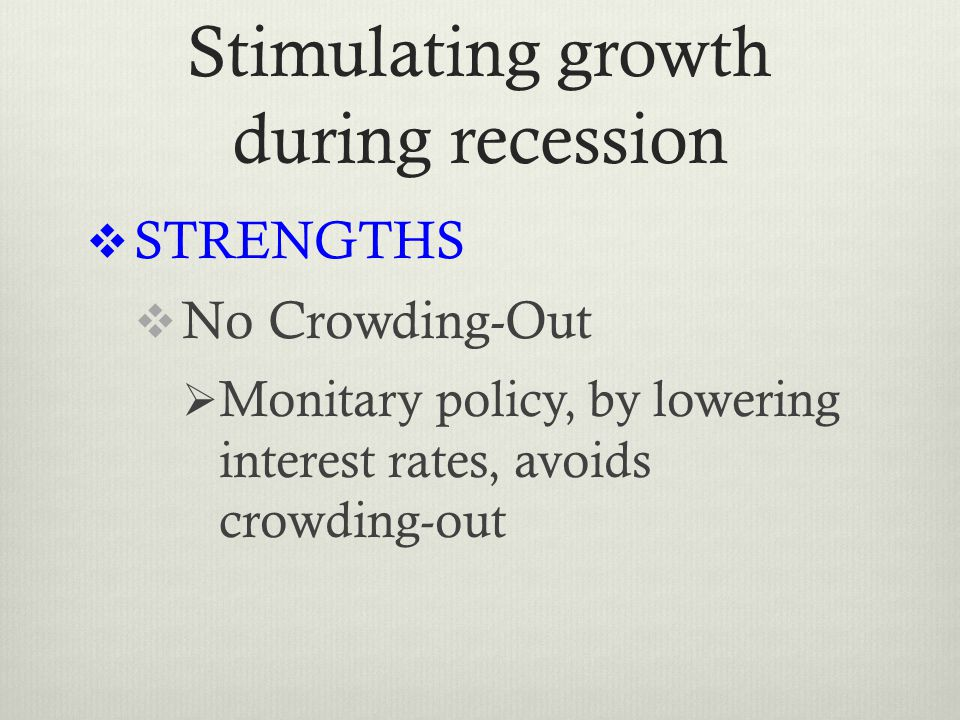 Stimulating growth during recession  STRENGTHS  No Crowding-Out  Monitary policy, by lowering interest rates, avoids crowding-out