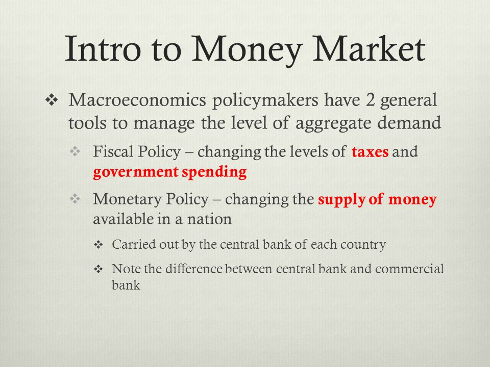 Intro to Money Market  Macroeconomics policymakers have 2 general tools to manage the level of aggregate demand  Fiscal Policy – changing the levels of taxes and government spending  Monetary Policy – changing the supply of money available in a nation  Carried out by the central bank of each country  Note the difference between central bank and commercial bank