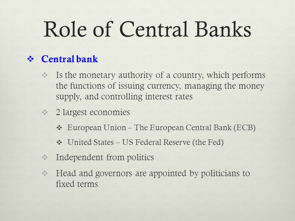 Role of Central Banks  Central bank  Is the monetary authority of a country, which performs the functions of issuing currency, managing the money supply, and controlling interest rates  2 largest economies  European Union – The European Central Bank (ECB)  United States – US Federal Reserve (the Fed)  Independent from politics  Head and governors are appointed by politicians to fixed terms