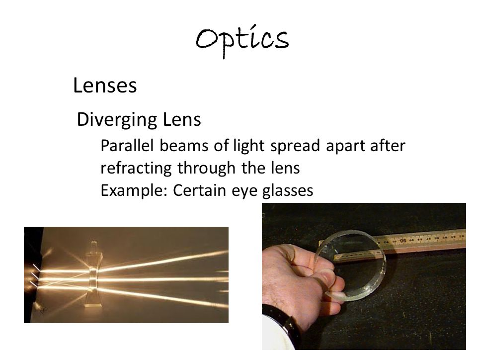 Optics Lenses Diverging Lens Parallel beams of light spread apart after refracting through the lens Example: Certain eye glasses