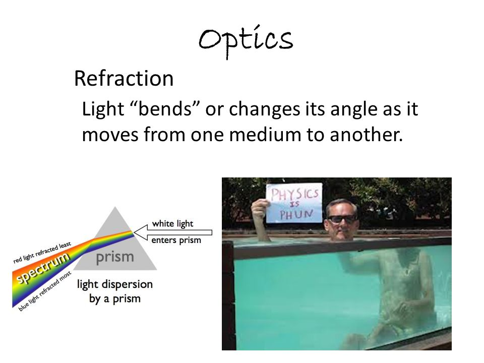 Optics Refraction Light bends or changes its angle as it moves from one medium to another.