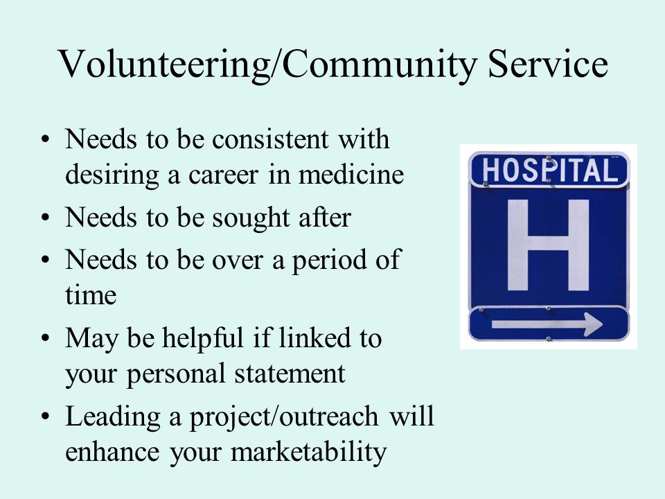 Volunteering/Community Service Needs to be consistent with desiring a career in medicine Needs to be sought after Needs to be over a period of time May be helpful if linked to your personal statement Leading a project/outreach will enhance your marketability