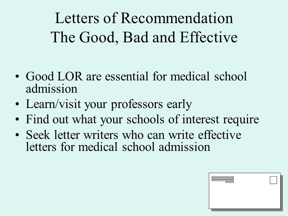 Letters of Recommendation The Good, Bad and Effective Good LOR are essential for medical school admission Learn/visit your professors early Find out what your schools of interest require Seek letter writers who can write effective letters for medical school admission