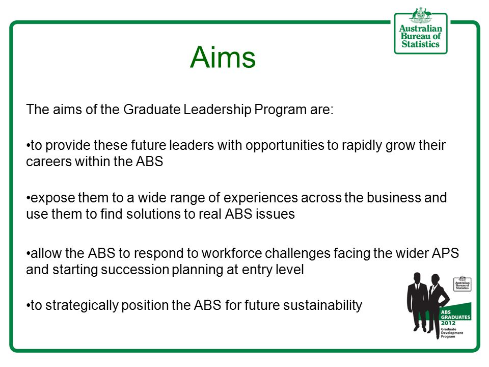 The aims of the Graduate Leadership Program are: to provide these future leaders with opportunities to rapidly grow their careers within the ABS expose them to a wide range of experiences across the business and use them to find solutions to real ABS issues allow the ABS to respond to workforce challenges facing the wider APS and starting succession planning at entry level to strategically position the ABS for future sustainability Aims
