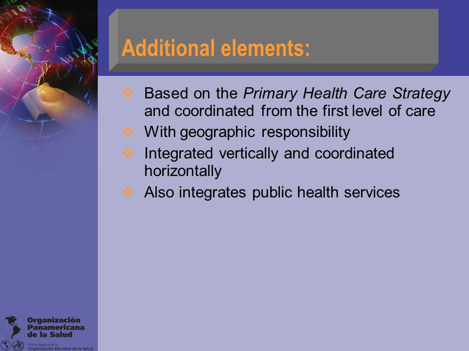 Additional elements:  Based on the Primary Health Care Strategy and coordinated from the first level of care  With geographic responsibility  Integrated vertically and coordinated horizontally  Also integrates public health services