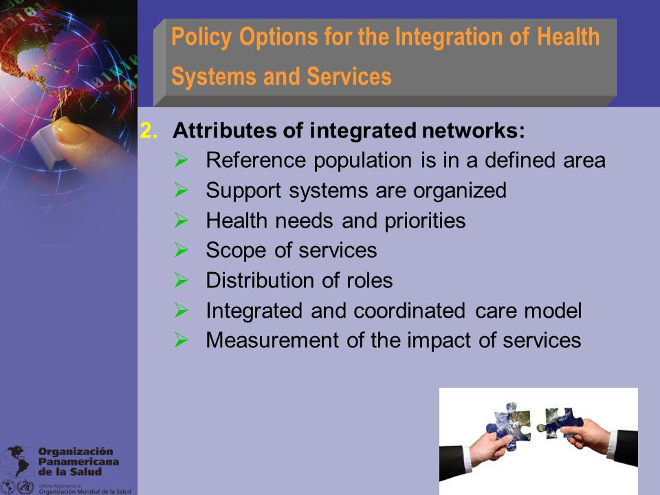 Policy Options for the Integration of Health Systems and Services 2.Attributes of integrated networks:  Reference population is in a defined area  Support systems are organized  Health needs and priorities  Scope of services  Distribution of roles  Integrated and coordinated care model  Measurement of the impact of services