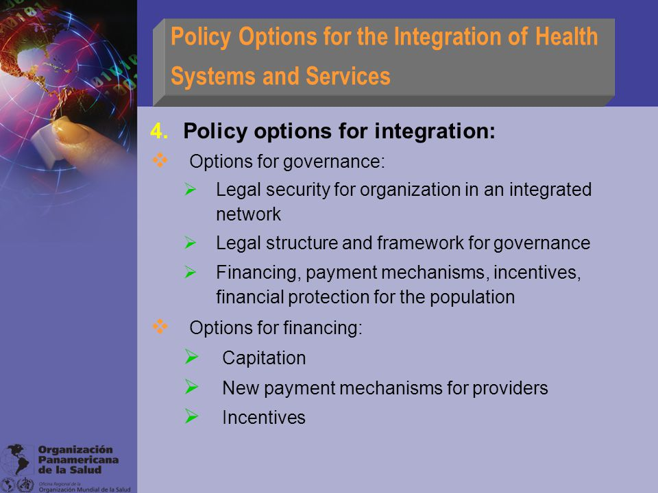 Policy Options for the Integration of Health Systems and Services 4.Policy options for integration:  Options for governance:  Legal security for organization in an integrated network  Legal structure and framework for governance  Financing, payment mechanisms, incentives, financial protection for the population  Options for financing:  Capitation  New payment mechanisms for providers  Incentives