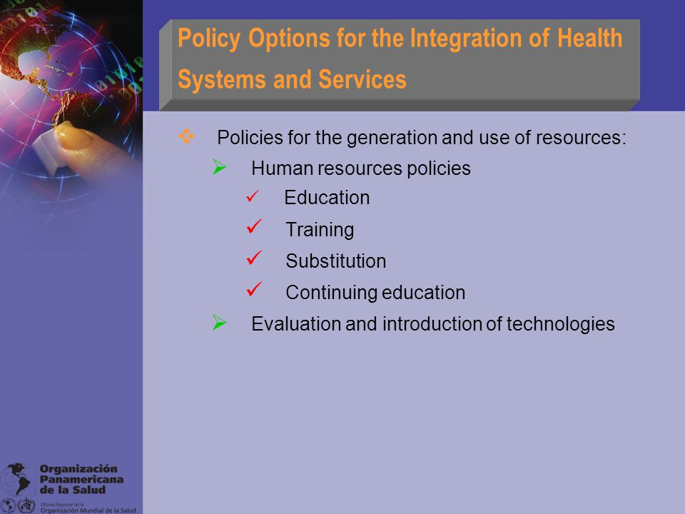 Policy Options for the Integration of Health Systems and Services  Policies for the generation and use of resources:  Human resources policies Education Training Substitution Continuing education  Evaluation and introduction of technologies
