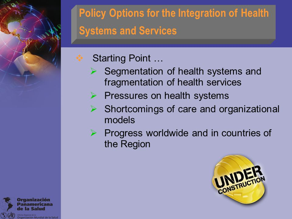 Policy Options for the Integration of Health Systems and Services  Starting Point …  Segmentation of health systems and fragmentation of health services  Pressures on health systems  Shortcomings of care and organizational models  Progress worldwide and in countries of the Region