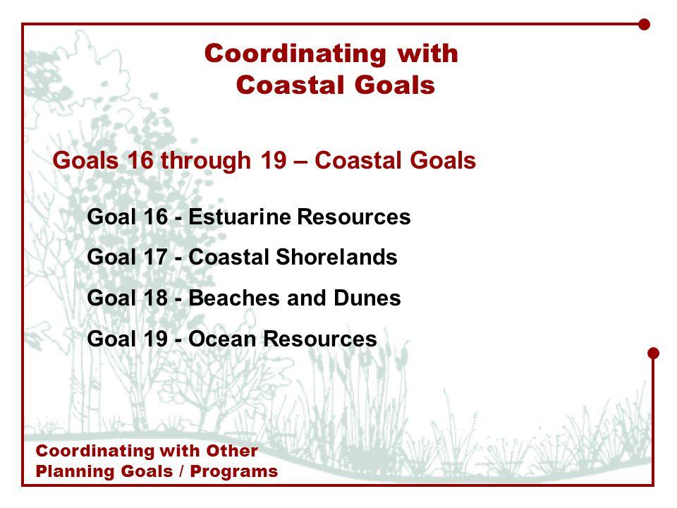 Coordinating with Coastal Goals Goals 16 through 19 – Coastal Goals Goal 16 - Estuarine Resources Goal 17 - Coastal Shorelands Goal 18 - Beaches and Dunes Goal 19 - Ocean Resources Coordinating with Other Planning Goals / Programs