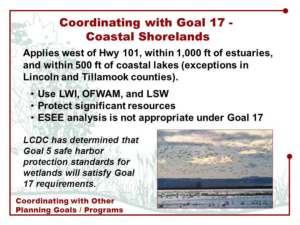 Coordinating with Goal 17 - Coastal Shorelands Applies west of Hwy 101, within 1,000 ft of estuaries, and within 500 ft of coastal lakes (exceptions in Lincoln and Tillamook counties).