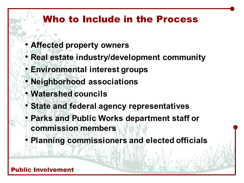 Affected property owners Real estate industry/development community Environmental interest groups Neighborhood associations Watershed councils State and federal agency representatives Parks and Public Works department staff or commission members Planning commissioners and elected officials Who to Include in the Process Public Involvement