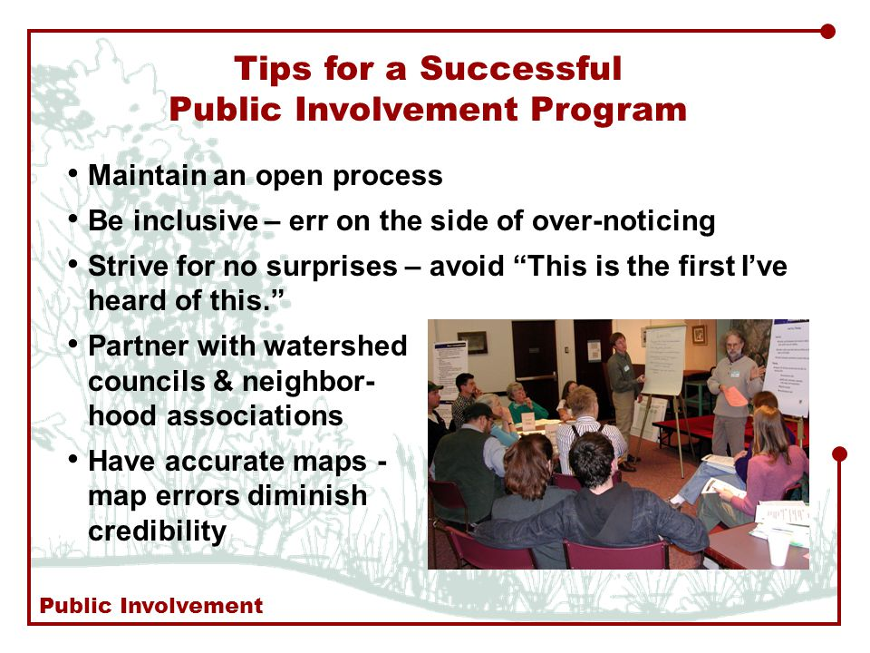 Tips for a Successful Public Involvement Program Maintain an open process Be inclusive – err on the side of over-noticing Strive for no surprises – avoid This is the first I've heard of this. Partner with watershed councils & neighbor- hood associations Have accurate maps - map errors diminish credibility Public Involvement
