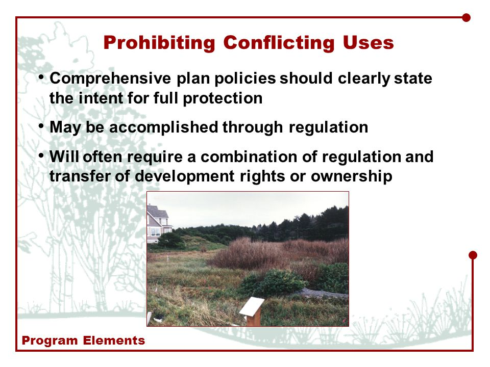 Prohibiting Conflicting Uses Comprehensive plan policies should clearly state the intent for full protection May be accomplished through regulation Will often require a combination of regulation and transfer of development rights or ownership Program Elements