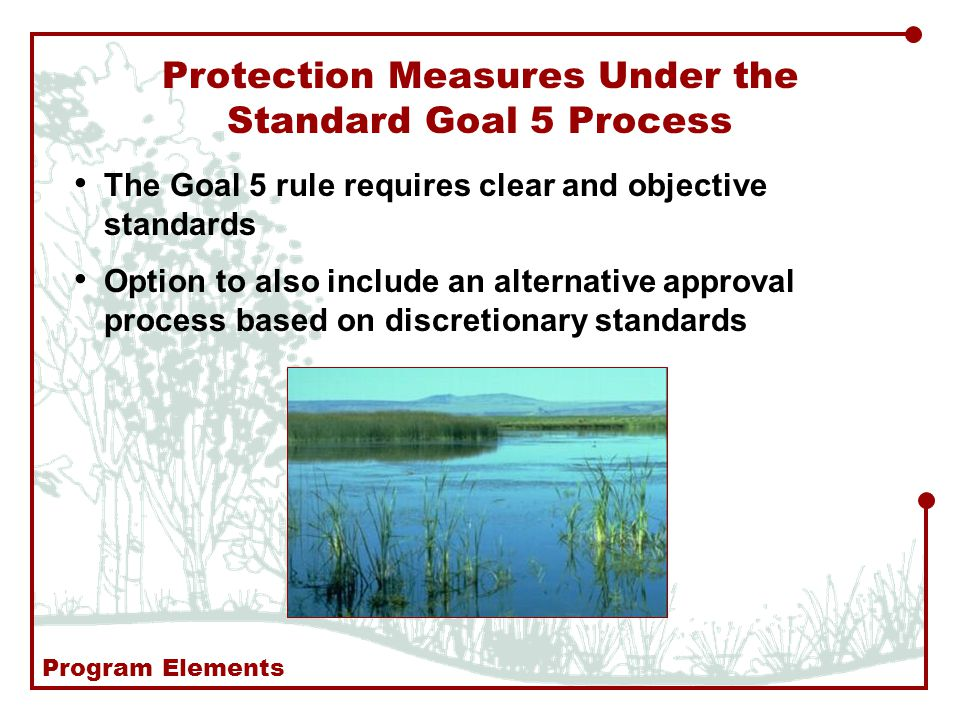 The Goal 5 rule requires clear and objective standards Option to also include an alternative approval process based on discretionary standards Protection Measures Under the Standard Goal 5 Process Program Elements