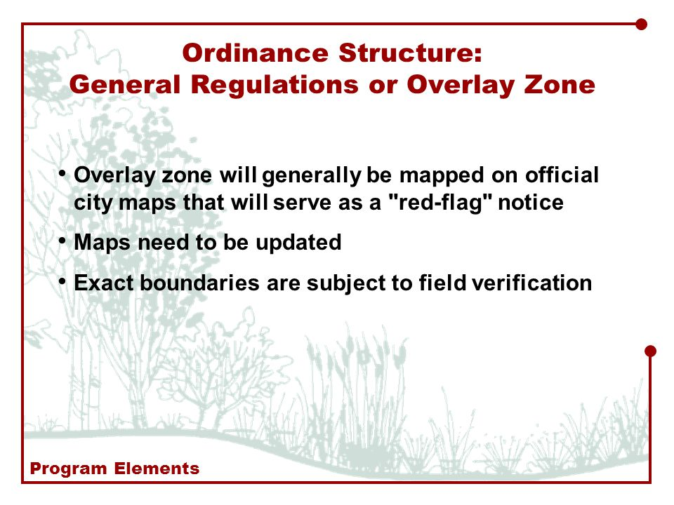 Overlay zone will generally be mapped on official city maps that will serve as a red-flag notice Maps need to be updated Exact boundaries are subject to field verification Ordinance Structure: General Regulations or Overlay Zone Program Elements