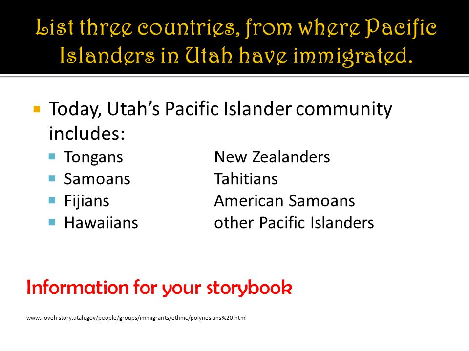  Today, Utah's Pacific Islander community includes:  TongansNew Zealanders  SamoansTahitians  FijiansAmerican Samoans  Hawaiiansother Pacific Islanders Information for your storybook