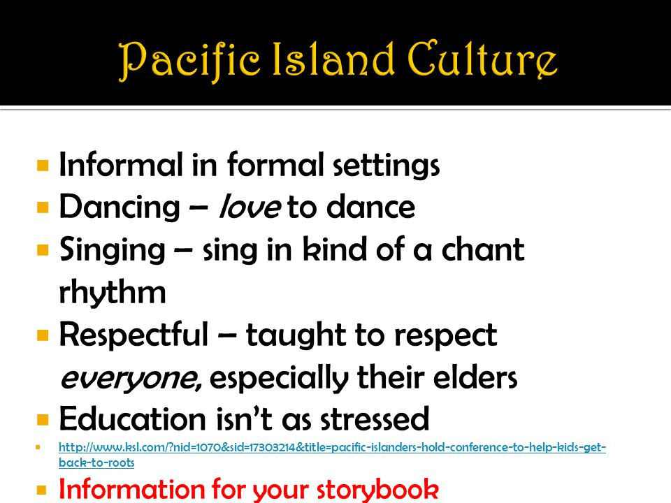  Informal in formal settings  Dancing – love to dance  Singing – sing in kind of a chant rhythm  Respectful – taught to respect everyone, especially their elders  Education isn't as stressed    nid=1070&sid= &title=pacific-islanders-hold-conference-to-help-kids-get- back-to-roots   nid=1070&sid= &title=pacific-islanders-hold-conference-to-help-kids-get- back-to-roots  Information for your storybook
