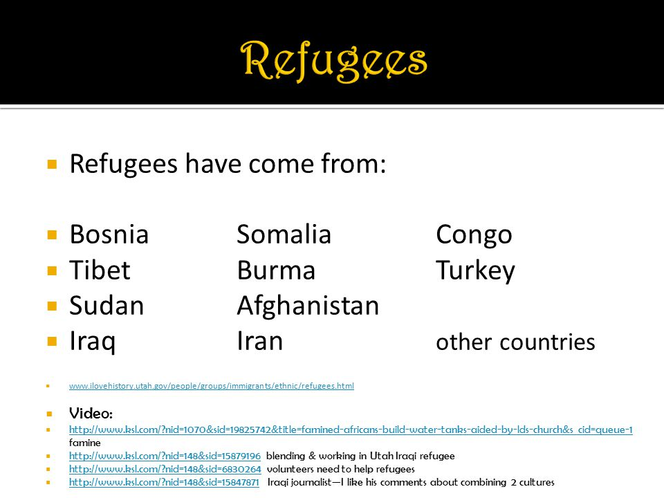  Refugees have come from:  BosniaSomaliaCongo  TibetBurmaTurkey  SudanAfghanistan  IraqIran other countries       Video:    nid=1070&sid= &title=famined-africans-build-water-tanks-aided-by-lds-church&s_cid=queue-1 famine   nid=1070&sid= &title=famined-africans-build-water-tanks-aided-by-lds-church&s_cid=queue-1    nid=148&sid= blending & working in Utah Iraqi refugee   nid=148&sid=    nid=148&sid= volunteers need to help refugees   nid=148&sid=    nid=148&sid= Iraqi journalist—I like his comments about combining 2 cultures   nid=148&sid=