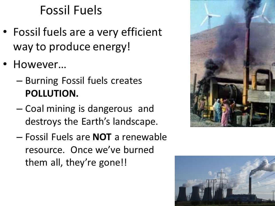 Fossil Fuels Fossil fuels are a very efficient way to produce energy.