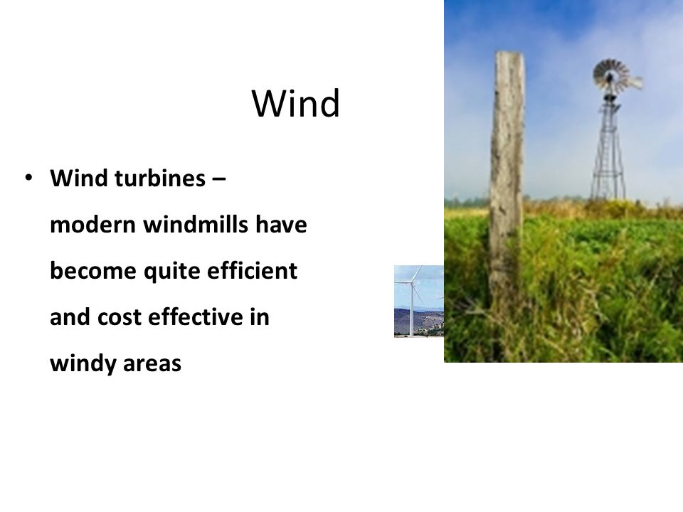Wind Wind turbines – modern windmills have become quite efficient and cost effective in windy areas