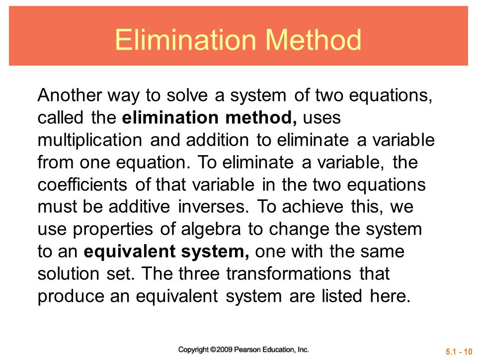 Elimination Method Another way to solve a system of two equations, called the elimination method, uses multiplication and addition to eliminate a variable from one equation.