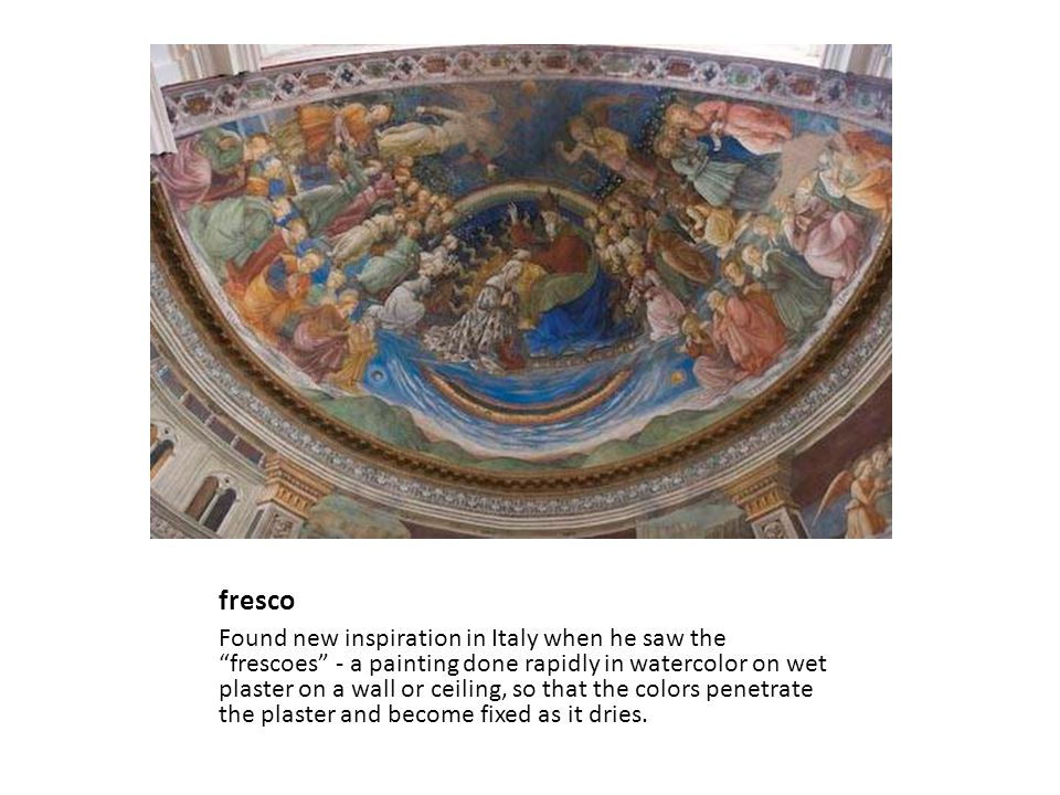 fresco Found new inspiration in Italy when he saw the frescoes - a painting done rapidly in watercolor on wet plaster on a wall or ceiling, so that the colors penetrate the plaster and become fixed as it dries.