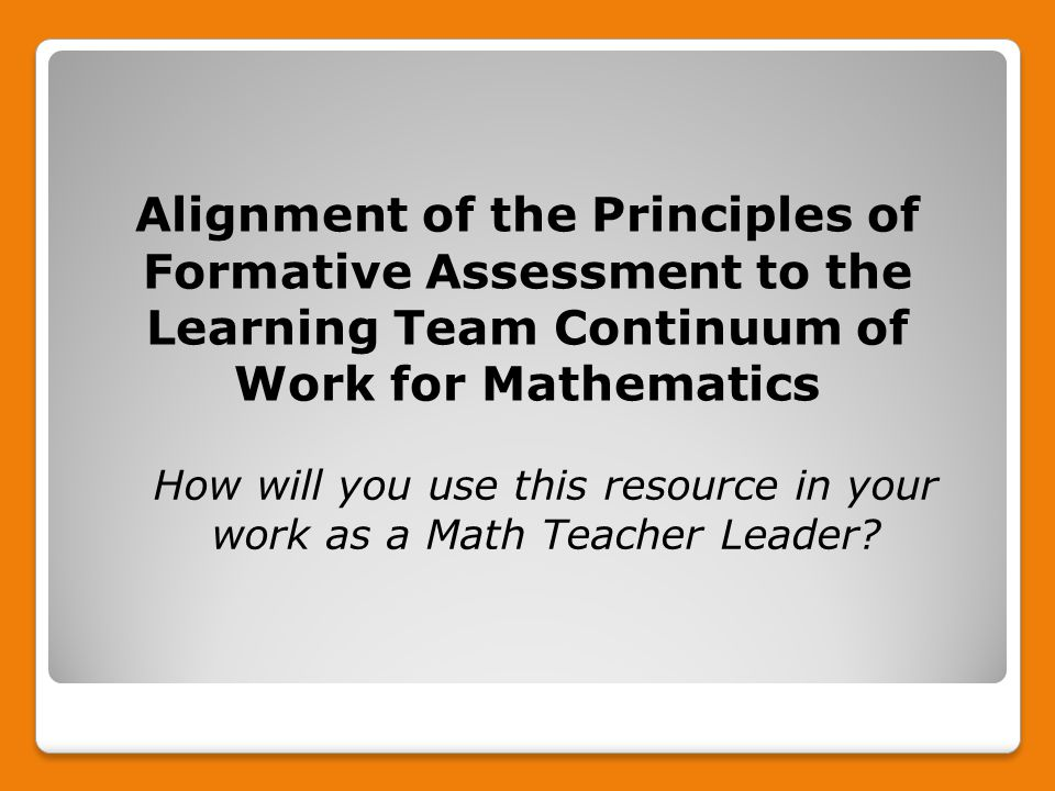 Alignment of the Principles of Formative Assessment to the Learning Team Continuum of Work for Mathematics How will you use this resource in your work as a Math Teacher Leader